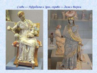 Слева— Афродита и Эрос, справа— дама с веером