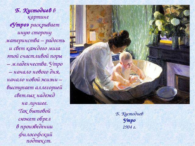 Б. Кустодиев в картине «Утро» раскрывает иную сторону материнства – радость и...