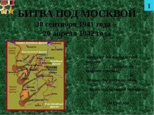 БИТВА ПОД МОСКВОЙ 30 сентября 1941 года – 20 апреля 1942 года «Москва! Ты в с