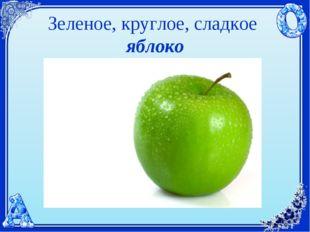 Зеленое, круглое, сладкое яблоко