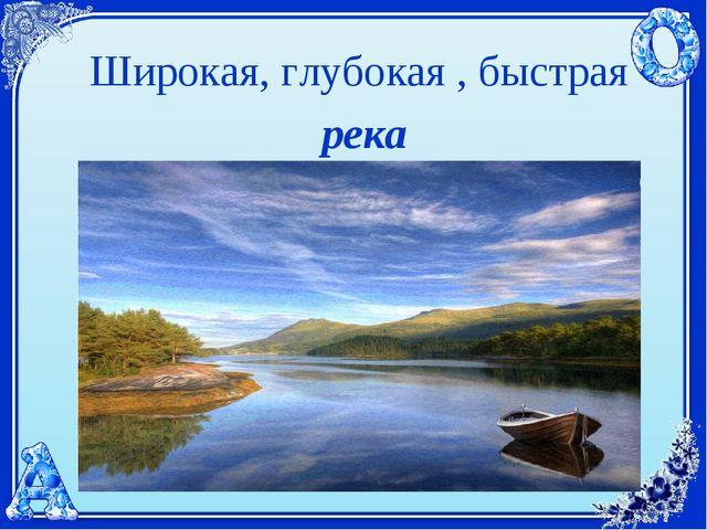 Широкая, глубокая , быстрая река