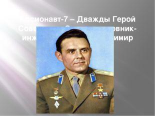 Космонавт-7 – Дважды Герой Советского Союза полковник-инженер Комаров Владими