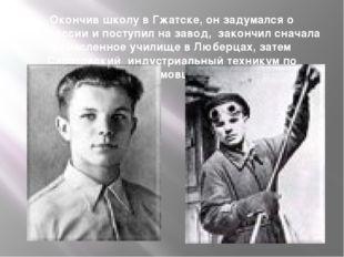 Окончив школу в Гжатске, он задумался о профессии и поступил на завод, закон
