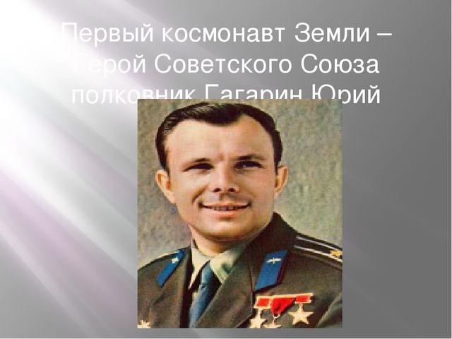 Первый космонавт Земли – Герой Советского Союза полковник Гагарин Юрий Алексе...