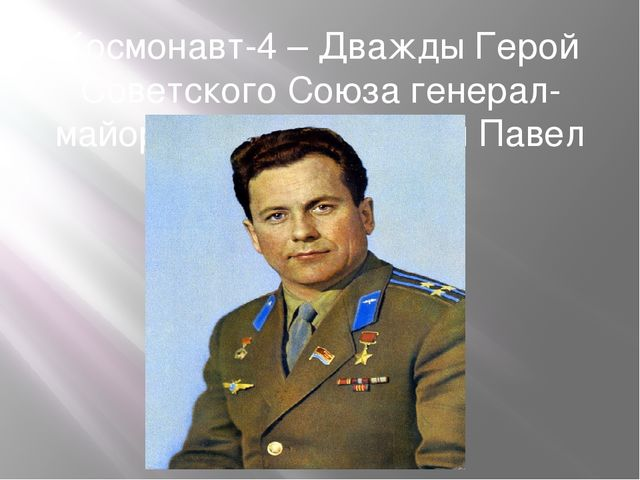Космонавт-4 – Дважды Герой Советского Союза генерал-майор авиации Попович Пав...