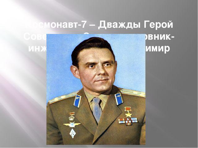 Космонавт-7 – Дважды Герой Советского Союза полковник-инженер Комаров Владими...