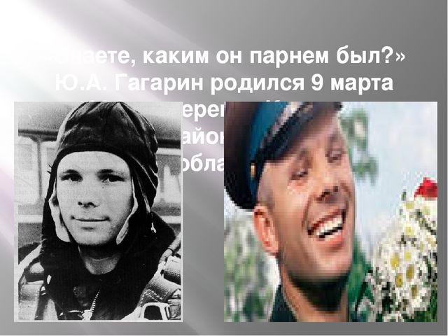 «Знаете, каким он парнем был?» Ю.А. Гагарин родился 9 марта 1934г. в деревне...