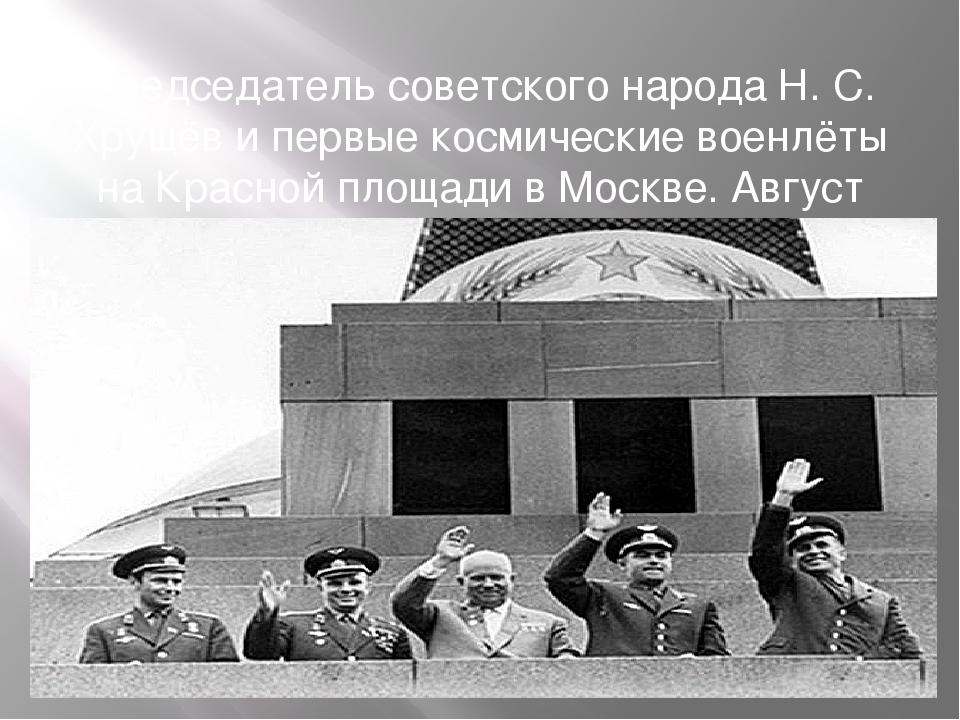 Председатель советского народа Н. С. Хрущёв и первые космические военлёты на...