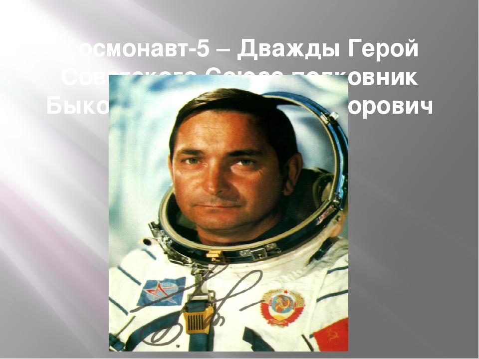 Космонавт-5 – Дважды Герой Советского Союза полковник Быковский Валерий Федор...