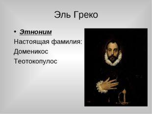 Эль Греко Этноним Настоящая фамилия: Доменикос Теотокопулос