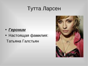 Тутта Ларсен Героним Настоящая фамилия: Татьяна Галстьян