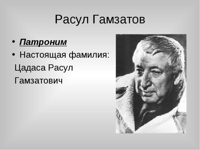 Расул Гамзатов Патроним Настоящая фамилия: Цадаса Расул Гамзатович