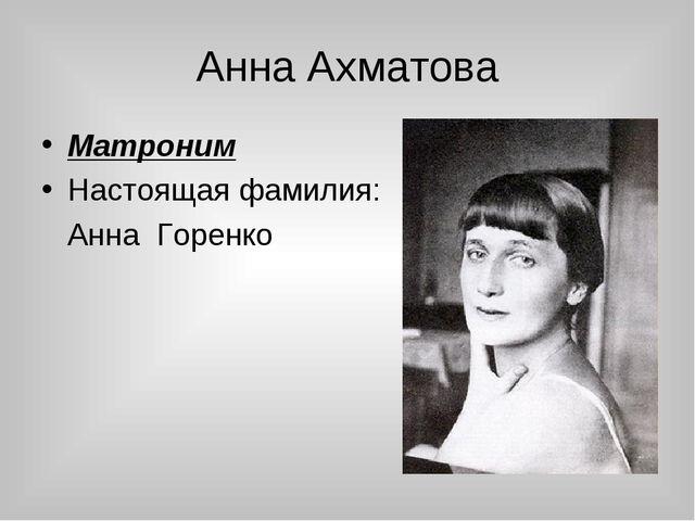 Анна Ахматова Матроним Настоящая фамилия: Анна Горенко