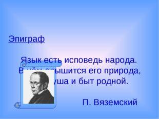 Эпиграф Язык есть исповедь народа. В нём слышится его природа, Его душа и быт