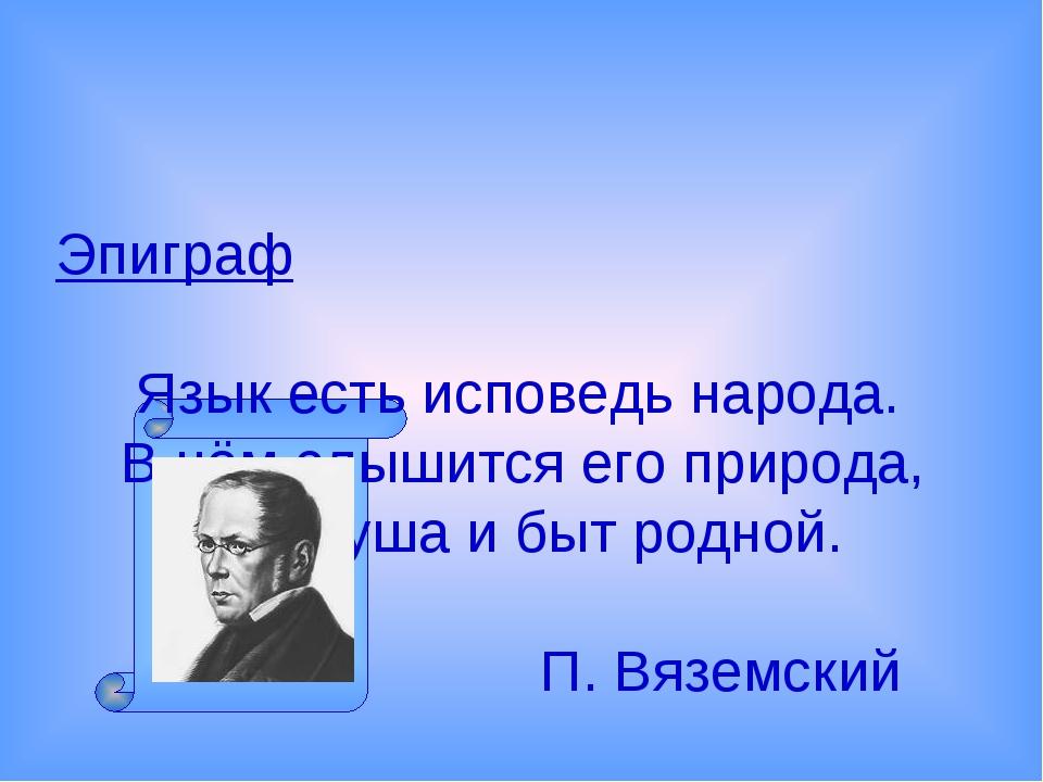Эпиграф Язык есть исповедь народа. В нём слышится его природа, Его душа и быт...