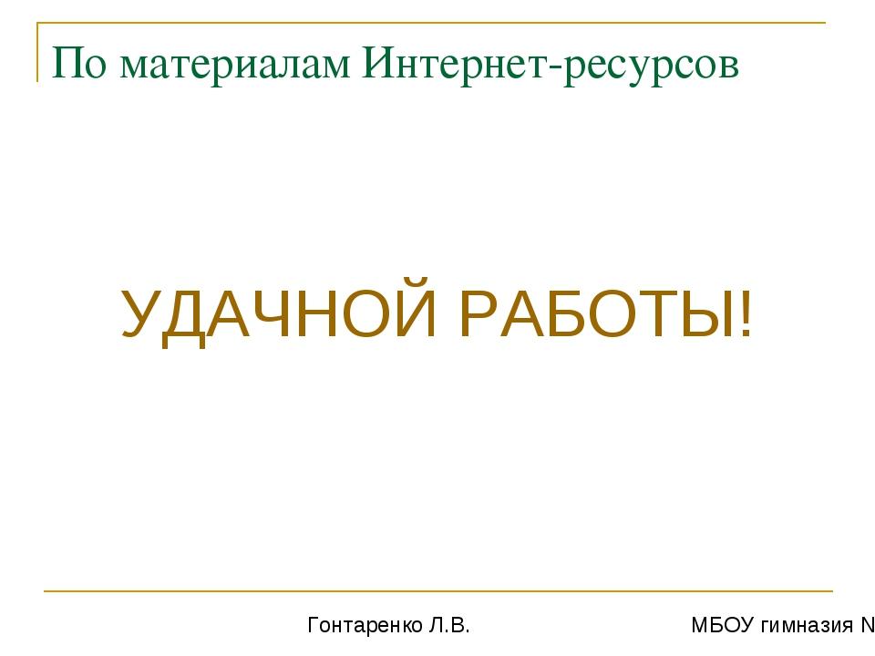 По материалам Интернет-ресурсов УДАЧНОЙ РАБОТЫ! Гонтаренко Л.В. МБОУ гимназия...