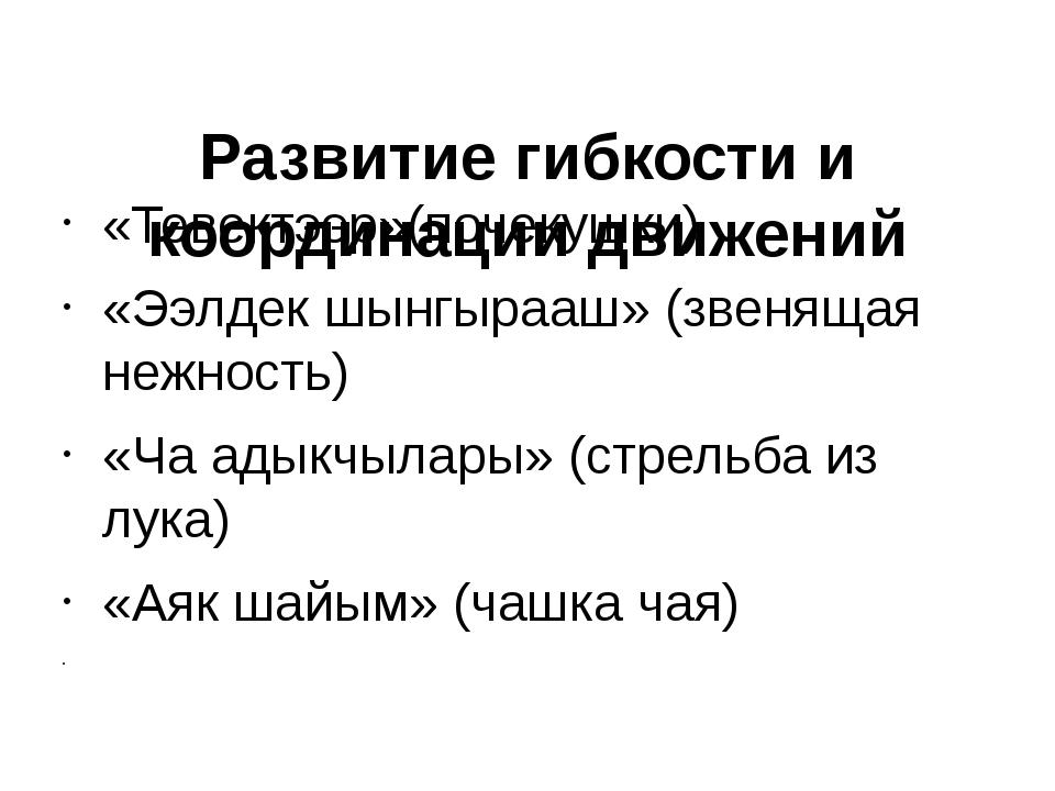 Развитие гибкости и координации движений «Тевектээр»(почекушки) «Ээлдек шынг...