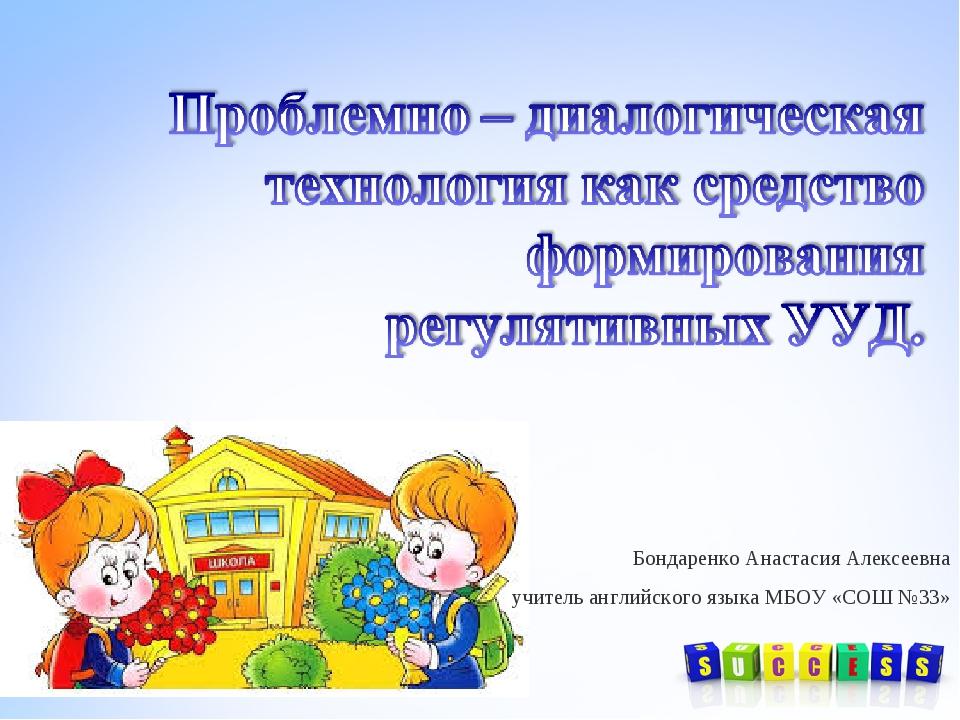 Бондаренко Анастасия Алексеевна учитель английского языка МБОУ «СОШ №33»