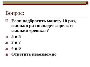Вопрос: Если подбросить монету 10 раз, сколько раз выпадет «орел» и сколько «