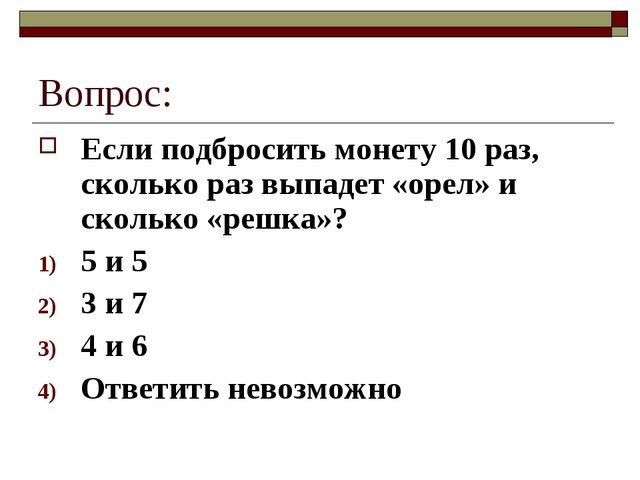 Вопрос: Если подбросить монету 10 раз, сколько раз выпадет «орел» и сколько «...