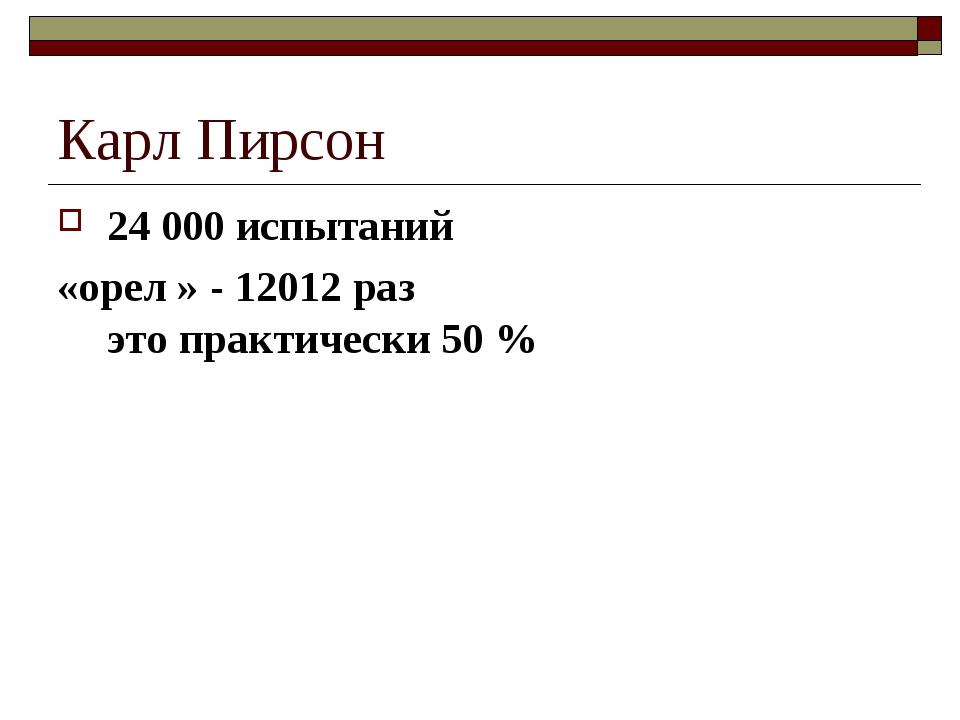 Карл Пирсон 24 000 испытаний «орел » - 12012 раз это практически 50 %