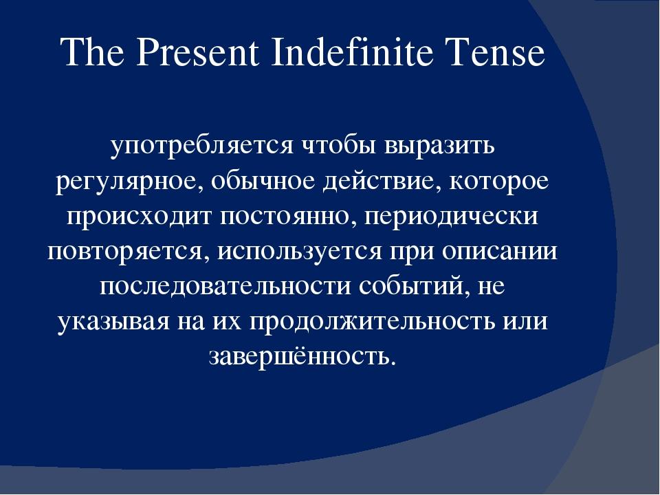 The Present Indefinite Tense  употребляется чтобы выразить регулярное, обычн...