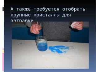 А также требуется отобрать крупные кристаллы для затравки.
