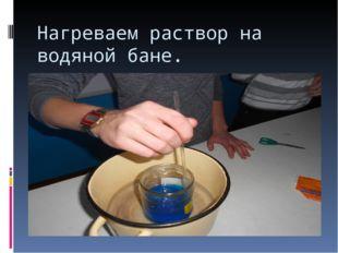 Нагреваем раствор на водяной бане.