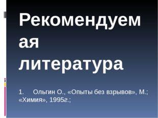 Рекомендуемая литература  1.Ольгин О., «Опыты без взрывов», М.; «Химия»