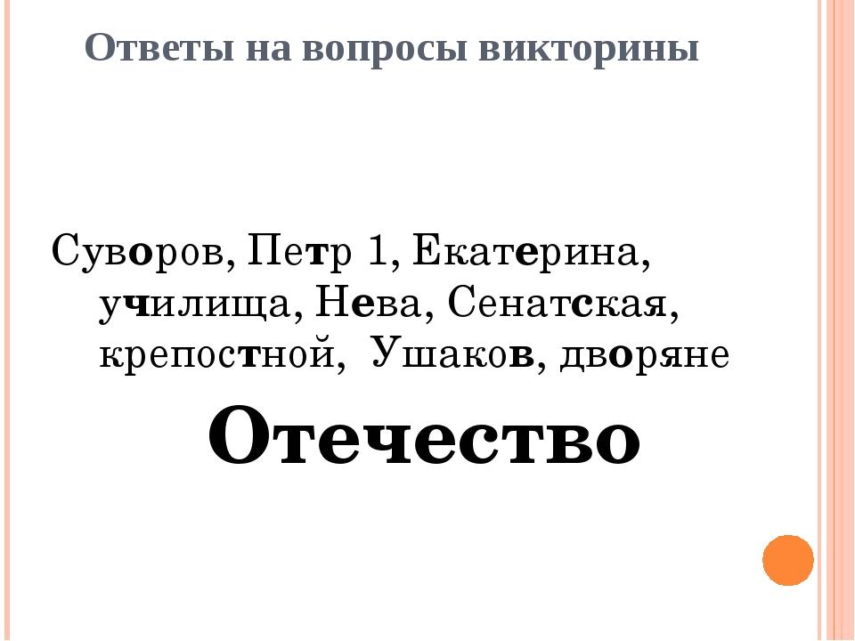 Ответы на вопросы викторины Суворов, Петр 1, Екатерина, училища, Нева, Сенатс...