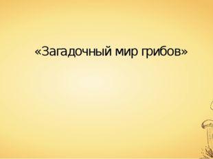 «Загадочный мир грибов»
