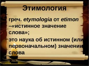 Этимология греч. etymologia от etimon –«истинное значение слова»; это наука о