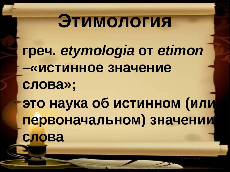 Этимология греч. etymologia от etimon –«истинное значение слова»; это наука о...