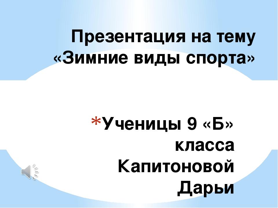 Ученицы 9 «Б» класса Капитоновой Дарьи Презентация на тему «Зимние виды спорта»