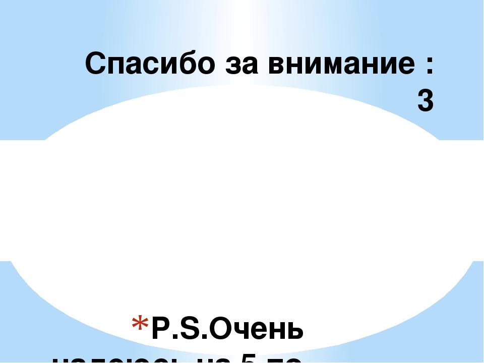 P.S.Очень надеюсь на 5 по физкультуре))) Спасибо за внимание :3