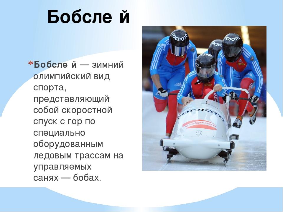 Бобсле́й Бобсле́й— зимний олимпийский вид спорта, представляющий собой скор...