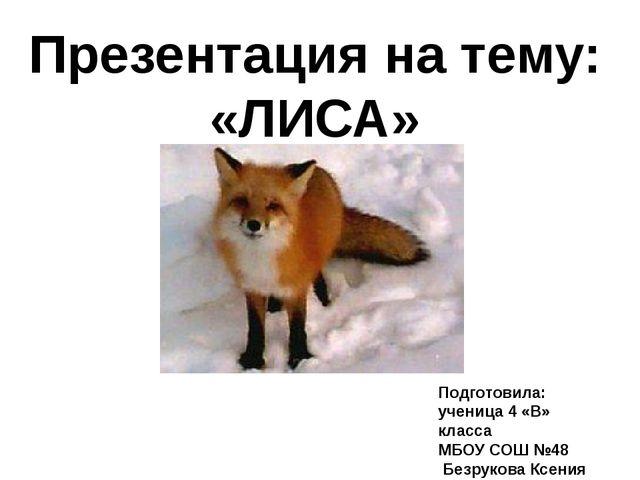 Презентация на тему: «ЛИСА» Подготовила: ученица 4 «В» класса МБОУ СОШ №48 Бе...