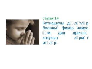 статья 14 Катнашучы дәүләтләр баланың фикер, намус һәм дин ирегенә хокукын хө