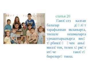 статья 20 Гаиләсез калган балалар дәүләт тарафыннан якланырга, тиешле оешмал