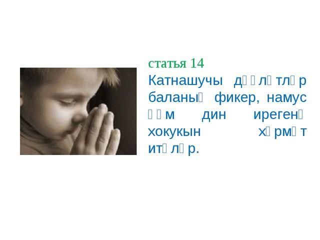 статья 14 Катнашучы дәүләтләр баланың фикер, намус һәм дин ирегенә хокукын хө...