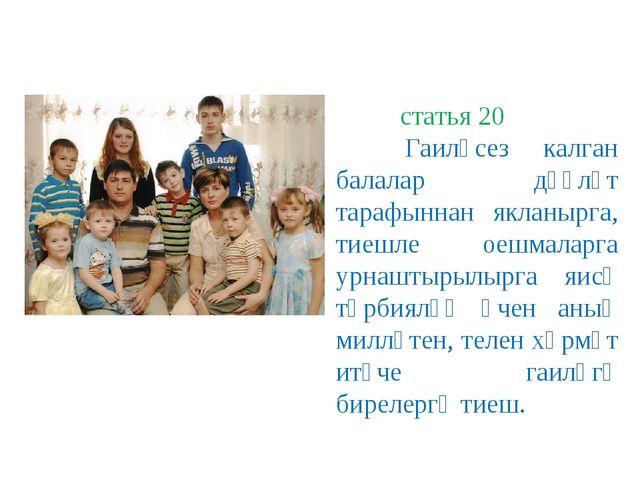 статья 20 Гаиләсез калган балалар дәүләт тарафыннан якланырга, тиешле оешмал...