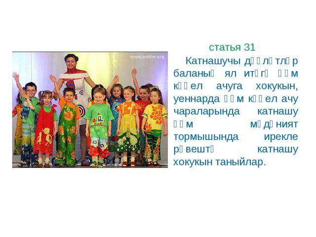 статья 31 Катнашучы дәүләтләр баланың ял итүгә һәм күңел ачуга хокукын, уен...