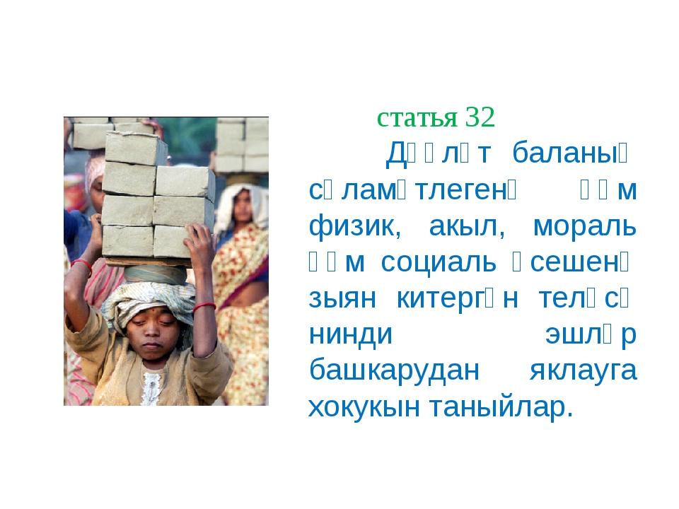 статья 32 статья 32 Дәүләт баланың сәламәтлегенә һәм физик, акыл, мораль һәм...