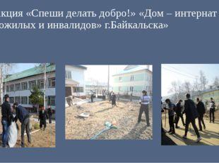 Акция «Спеши делать добро!» «Дом – интернат для пожилых и инвалидов» г.Байкал