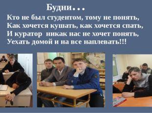 Кто не был студентом, тому не понять, Как хочется кушать, как хочется спать,