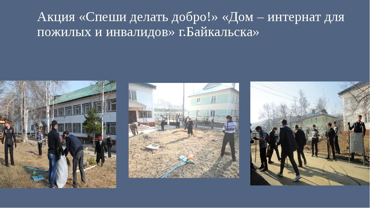 Акция «Спеши делать добро!» «Дом – интернат для пожилых и инвалидов» г.Байкал...