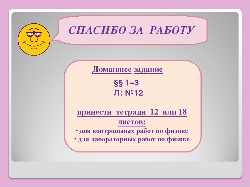 СПАСИБО ЗА РАБОТУ Домашнее задание §§ 1–3 Л: №12 принести тетради 12 или 18 л...