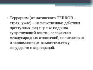 Терроризм (от латинского TERROR – страх, ужас) – насильственные действия пре