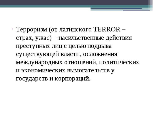 Терроризм (от латинского TERROR – страх, ужас) – насильственные действия пре...