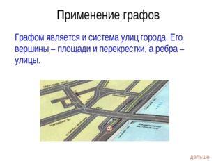 Графом является и система улиц города. Его вершины – площади и перекрестки, а
